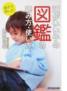 頭がいい子の図鑑の読み方・使い方 親子で楽しむ!