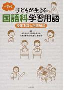 小学校子どもが生きる国語科学習用語 授業実践と用語解説