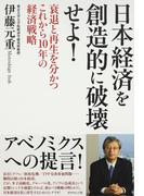 日本経済を創造的に破壊せよ! 衰退と再生を分かつこれから10年の経済戦略