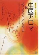 中医アロマで「めぐるからだ」を作る 「気」「血」「水」の流れをよくする「美の処方箋」 東洋医学+アロマセラピー