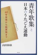 「青年歌集」と日本のうたごえ運動 60年安保から脱原発まで
