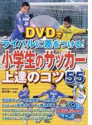 DVDでライバルに差をつける!小学生のサッカー上達のコツ55 (まなぶっく)