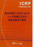 緊急時被ばく状況における人々の防護のための委員会勧告の適用 (ICRP Publication)