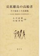炭鉱離島の高齢者 その福祉と生活課題 生活史・現地調査の共同研究分析