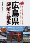 広島県謎解き散歩 豊かな自然と愛郷心にあふれる広島の歴史・人物・産業・文学からグルメまで