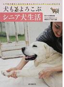 犬もよろこぶシニア犬生活 心や体の変化にあわせた老犬とのコミュニケーションがわかる