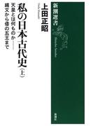私の日本古代史(上)―天皇とは何ものか――縄文から倭の五王まで―(新潮選書)(新潮選書)
