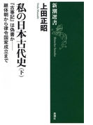 私の日本古代史(下)―『古事記』は偽書か――継体朝から律令国家成立まで―(新潮選書)(新潮選書)