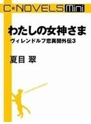 C★NOVELS Mini - わたしの女神さま - ヴィレンドルフ恋異聞外伝3(C★NOVELS)
