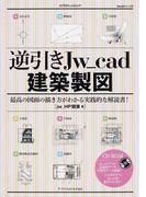 逆引きJw_cad建築製図 最高の図面の描き方がわかる実践的な解説書!