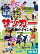部活で大活躍できる!サッカー最強のポイント50(コツがわかる本)