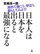 日本人は日本を出ると最強になる 海外で働こう、学ぼう、暮らしてみよう!(幻冬舎単行本)