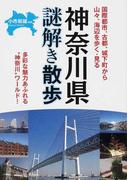 """神奈川県謎解き散歩 国際都市、古都、城下町から山々、海辺を歩く・見る 多彩な魅力あふれる""""神奈川""""ワールド!"""