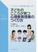 子どものこころが育つ心理教育授業のつくり方 スクールカウンセラーと教師が協働する実践マニュアル (臨床心理学実践コレクション)