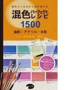 混色パーフェクトレシピ1500 描きたいものから色を探せる 油彩・アクリル・水彩