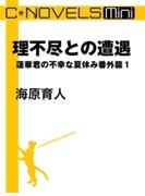 C★NOVELS Mini 理不尽との遭遇 蓮華君の不幸な夏休み番外篇1(C★NOVELS Mini)