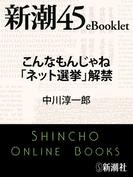 こんなもんじゃね「ネット選挙」解禁―新潮45eBooklet(新潮45eBooklet)