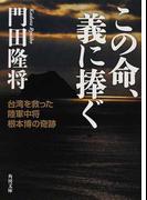 この命、義に捧ぐ 台湾を救った陸軍中将根本博の奇跡 (角川文庫)(角川文庫)