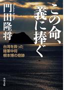 この命、義に捧ぐ 台湾を救った陸軍中将根本博の奇跡(角川文庫)