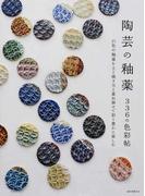 陶芸の釉薬336の色彩帖 21色の釉薬を土と焼き方と重ね掛けで彩り豊かに楽しむ