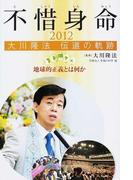 不惜身命 大川隆法伝道の軌跡 2012 地球的正義とは何か
