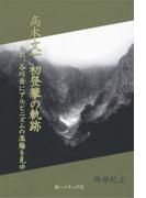 高木文一 初登攀の軌跡 : われ、谷川岳にアルピニズムの濫觴を見ゆ