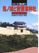 鬼ノ城と吉備津神社―「桃太郎の舞台」を科学する(シリーズ『岡山学』)