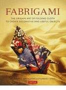 FABRIGAMI THE ORIGAMI ART OF FOLDING CLOTH TO CREATE DECORATIVE AND USEFUL OBJECTS