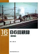 B6回顧録(国鉄編)(RM LIBRARY)