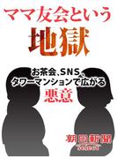 ママ友会という地獄 お茶会、SNS、タワーマンションで広がる悪意(朝日新聞デジタルSELECT)