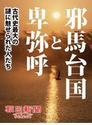 邪馬台国と卑弥呼――古代史最大の謎に魅せられた人たち(朝日新聞デジタルSELECT)