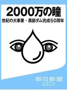 2000万の瞳 世紀の大事業・黒部ダム完成50周年(朝日新聞デジタルSELECT)