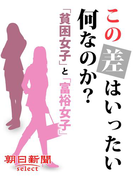 この差はいったい何なのか? 「貧困女子」と「富裕女子」(朝日新聞デジタルSELECT)