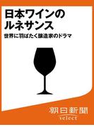 日本ワインのルネサンス 世界に羽ばたく醸造家のドラマ(朝日新聞デジタルSELECT)