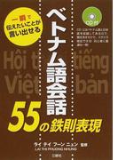 ベトナム語会話55の鉄則表現 一瞬で伝えたいことが言い出せる