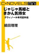 C★NOVELS Mini - じゃじゃ馬姫ときかん気侍女 - グウィノール年代記外伝(C★NOVELS)