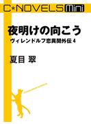 C★NOVELS Mini - 夜明けの向こう - ヴィレンドルフ恋異聞外伝4(C★NOVELS)