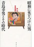昭和に火をつけた男 青島幸男とその時代