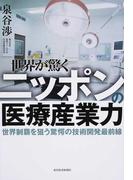 世界が驚くニッポンの医療産業力 世界制覇を狙う驚愕の技術開発最前線