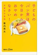 子どもの「パン食」は今日からおやめなさい! 栄養学不要論(講談社+α新書)