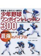少年野球ワンポイントレッスン300 超基本・上達のコツ・練習法 選手も指導者も学べる最強のバイブル
