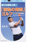 誰でも簡単上達!「逆転の発想」ゴルフ 飛距離・正確性・スコアアップを手にできる45ポイント (GOLFスピード上達シリーズ)