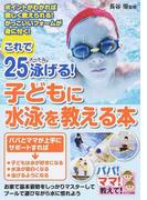 これで25メートル泳げる!子どもに水泳を教える本 ポイントがわかれば楽しく教えられる!かっこいいフォームが身に付く! (パパ!ママ!教えて!)