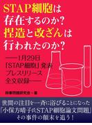 STAP細胞は存在するのか? 捏造と改ざんは行なわれたのか? ーー1月29日「STAP細胞」発表プレスリリース全文収録ーー