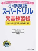 小学英語スーパードリル発音練習帳 大切なことを少しだけ早く勉強しよう! はじめておぼえる大切な音編