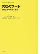 病院のアート 医療現場の再生と未来 (アートミーツケア叢書)