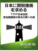 日本に関税撤廃を求める TPP日米攻防、参加国識者が語る打開への道(朝日新聞デジタルSELECT)