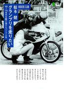 グランプリを走りたい : '60~'70年代を駆け抜けたバイク人生(枻文庫)