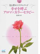 幸せを呼ぶアロマ×カラーセラピー 色と香りのミラクルメソッド (マイナビ文庫)