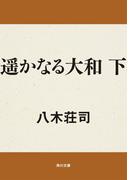 遥かなる大和 下(角川文庫)